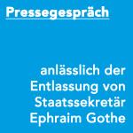 Pressegespräch anlässlich der Entlassung von Staatssekretär Ephraim Gothe